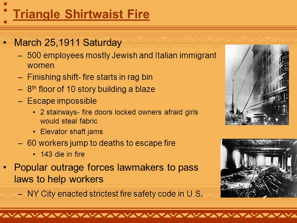 Triangle Shirtwaist Fire March 25,1911 Saturday –500 employees mostly Jewish and Italian immigrant women –Finishing shift- fire starts in rag bin –8 th floor of 10 story building a blaze –Escape impossible 2 stairways- fire doors locked owners afraid girls would steal fabric Elevator shaft jams –60 workers jump to deaths to escape fire 143 die in fire Popular outrage forces lawmakers to pass laws to help workers –NY City enacted strictest fire safety code in U.S.