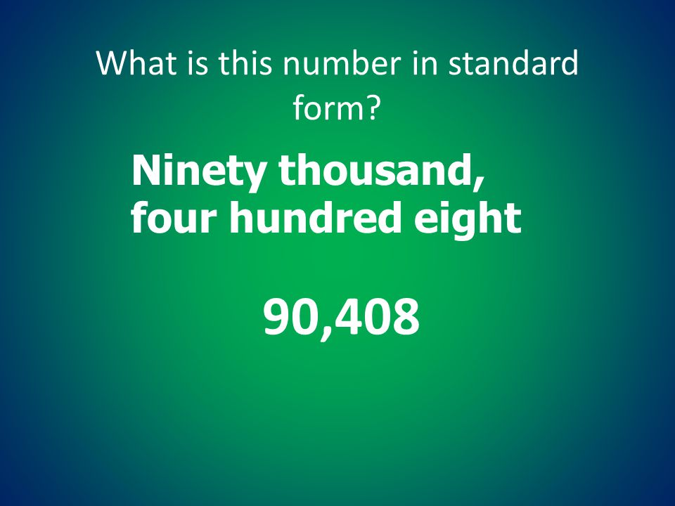 What is this number in standard form? Ninety thousand, four hundred eight 90,408