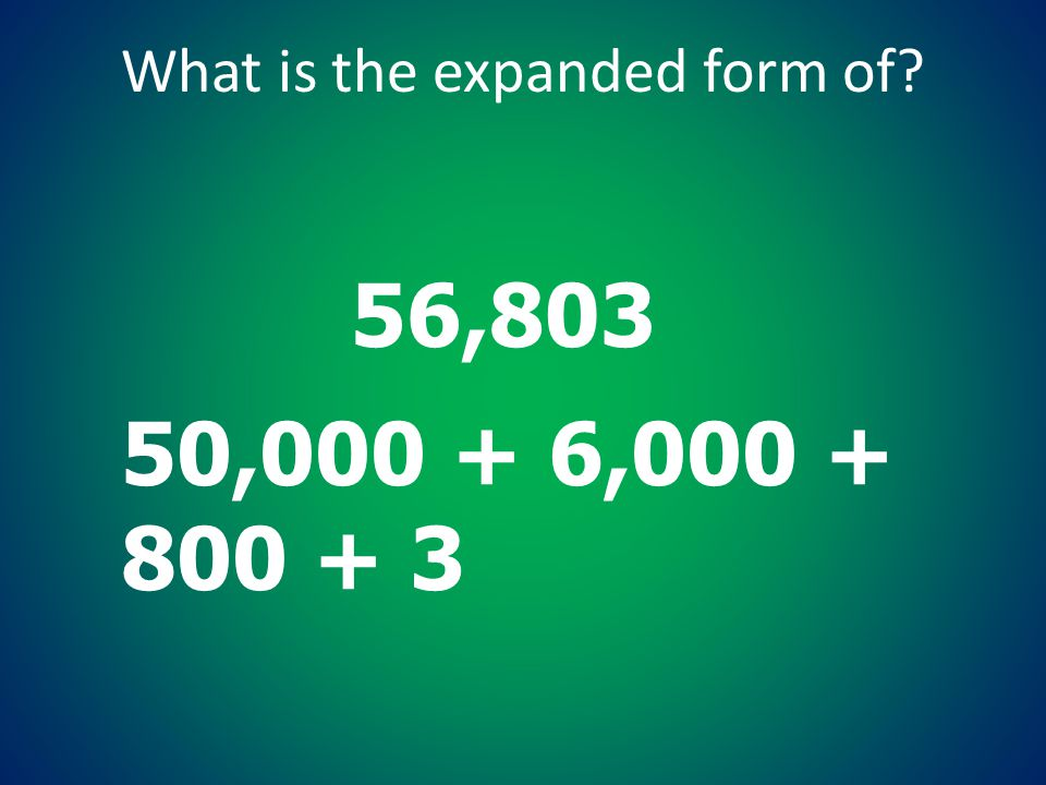 What is the expanded form of? 56,803 50,000 + 6,000 + 800 + 3