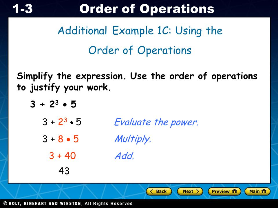 Holt CA Course 1 1-3Order of Operations Additional Example 1C: Using the Order of Operations 3 + 2 3 5 3 + 8 5 3 + 40 43 Evaluate the power. Multiply.
