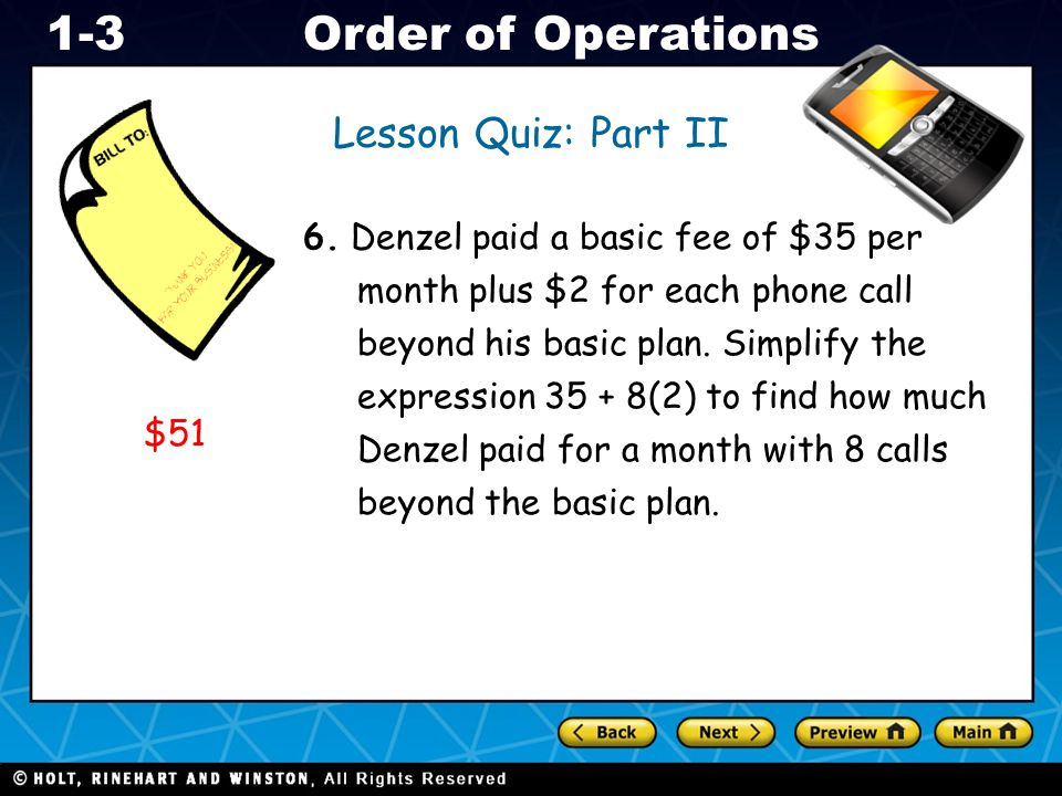 Holt CA Course 1 1-3Order of Operations Lesson Quiz: Part II 6. Denzel paid a basic fee of $35 per month plus $2 for each phone call beyond his basic