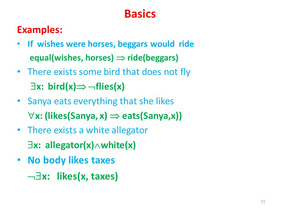Basics Examples: If wishes were horses, beggars would ride equal(wishes, horses) ride(beggars) There exists some bird that does not fly x: bird(x) flies(x) Sanya eats everything that she likes x: (likes(Sanya, x) eats(Sanya,x)) There exists a white allegator x: allegator(x) white(x) No body likes taxes x: likes(x, taxes) 11