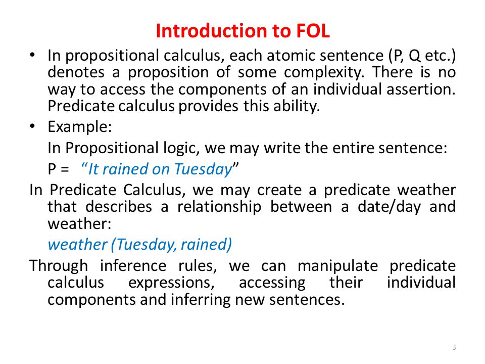 Introduction to FOL In propositional calculus, each atomic sentence (P, Q etc.) denotes a proposition of some complexity.