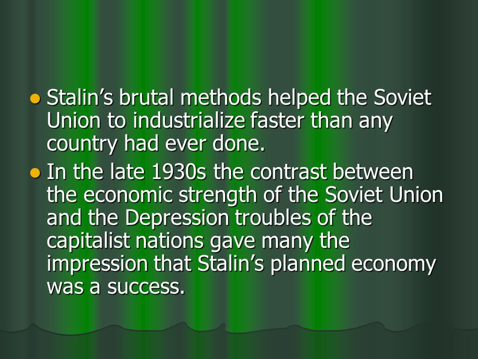 Stalins brutal methods helped the Soviet Union to industrialize faster than any country had ever done.