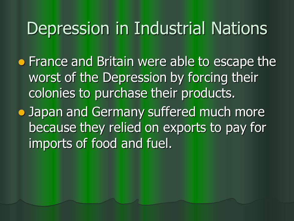 Depression in Industrial Nations France and Britain were able to escape the worst of the Depression by forcing their colonies to purchase their products.