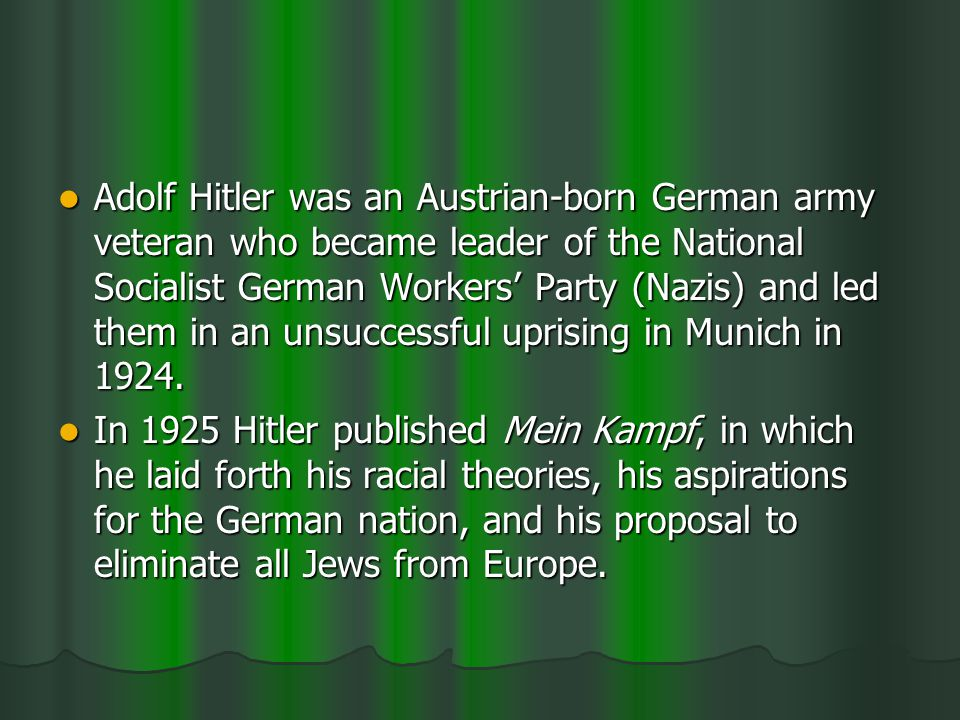 Adolf Hitler was an Austrian-born German army veteran who became leader of the National Socialist German Workers Party (Nazis) and led them in an unsuccessful uprising in Munich in 1924.