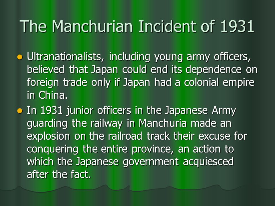 The Manchurian Incident of 1931 Ultranationalists, including young army officers, believed that Japan could end its dependence on foreign trade only if Japan had a colonial empire in China.