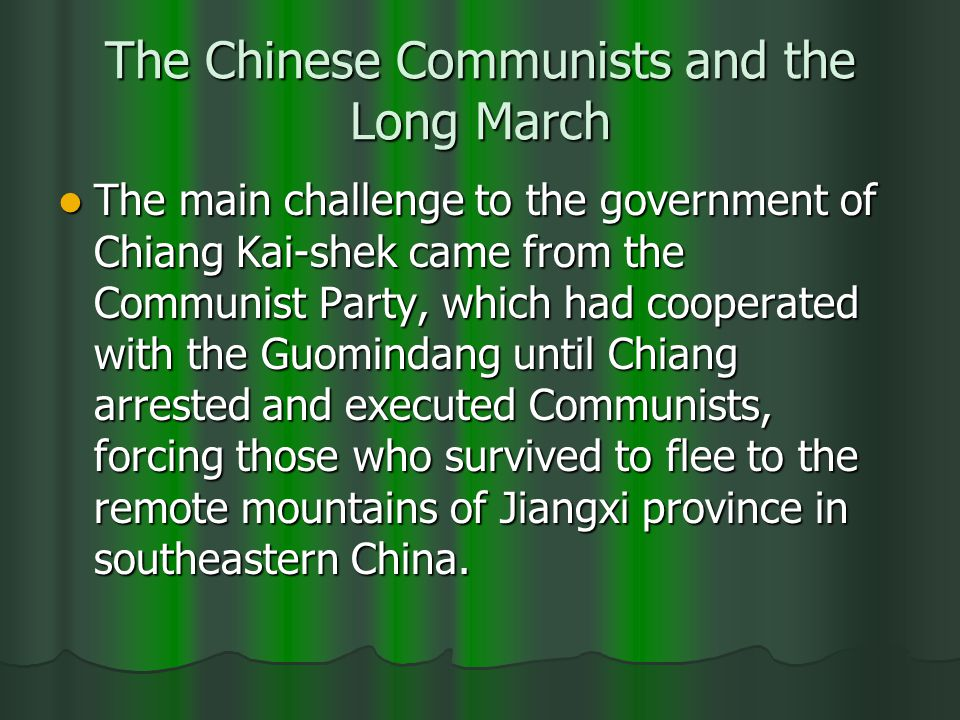 The Chinese Communists and the Long March The main challenge to the government of Chiang Kai-shek came from the Communist Party, which had cooperated with the Guomindang until Chiang arrested and executed Communists, forcing those who survived to flee to the remote mountains of Jiangxi province in southeastern China.