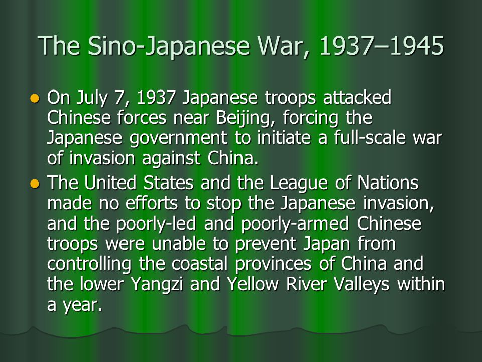 The Sino-Japanese War, 1937–1945 On July 7, 1937 Japanese troops attacked Chinese forces near Beijing, forcing the Japanese government to initiate a full-scale war of invasion against China.