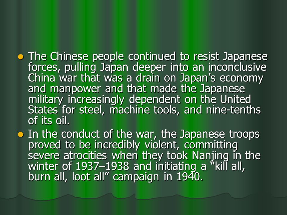 The Chinese people continued to resist Japanese forces, pulling Japan deeper into an inconclusive China war that was a drain on Japans economy and manpower and that made the Japanese military increasingly dependent on the United States for steel, machine tools, and nine-tenths of its oil.