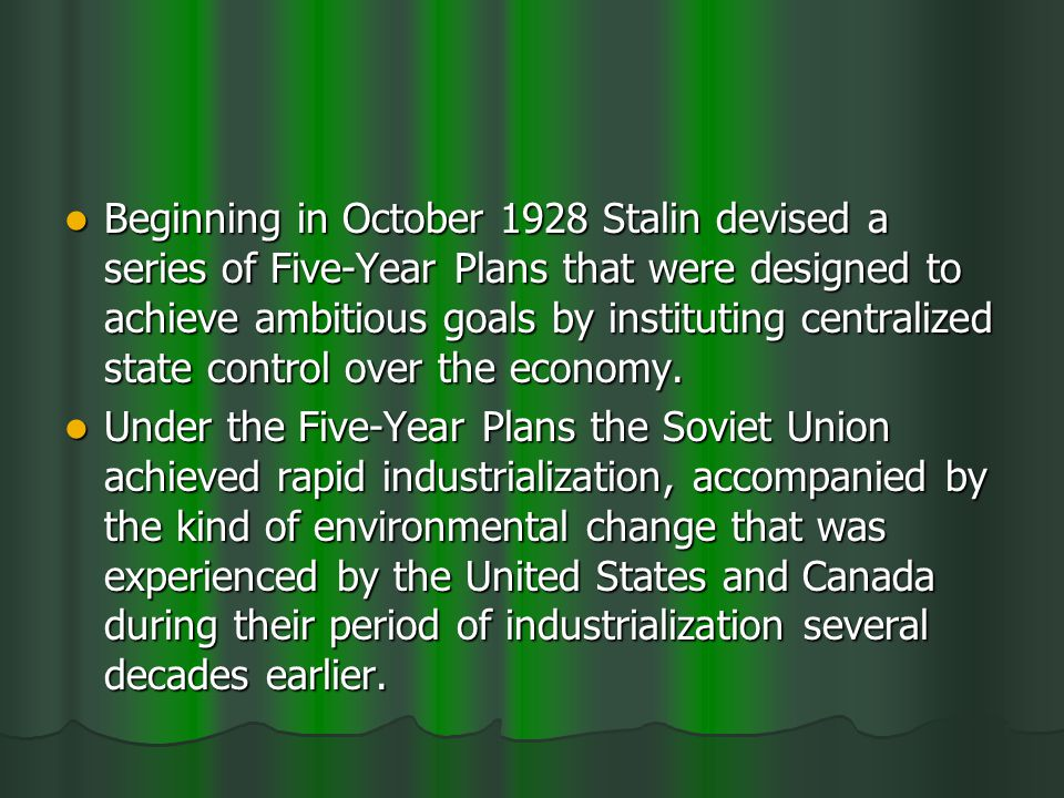 Beginning in October 1928 Stalin devised a series of Five-Year Plans that were designed to achieve ambitious goals by instituting centralized state control over the economy.
