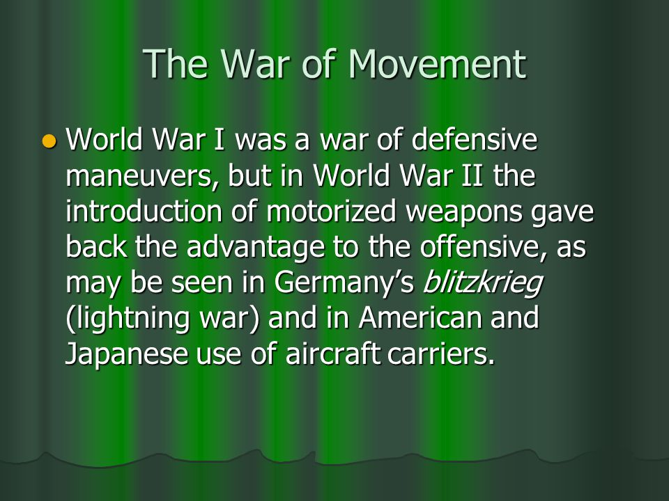 The War of Movement World War I was a war of defensive maneuvers, but in World War II the introduction of motorized weapons gave back the advantage to the offensive, as may be seen in Germanys blitzkrieg (lightning war) and in American and Japanese use of aircraft carriers.