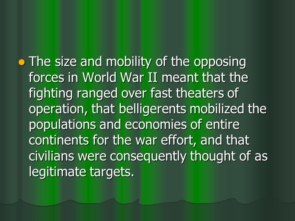 The size and mobility of the opposing forces in World War II meant that the fighting ranged over fast theaters of operation, that belligerents mobilized the populations and economies of entire continents for the war effort, and that civilians were consequently thought of as legitimate targets.