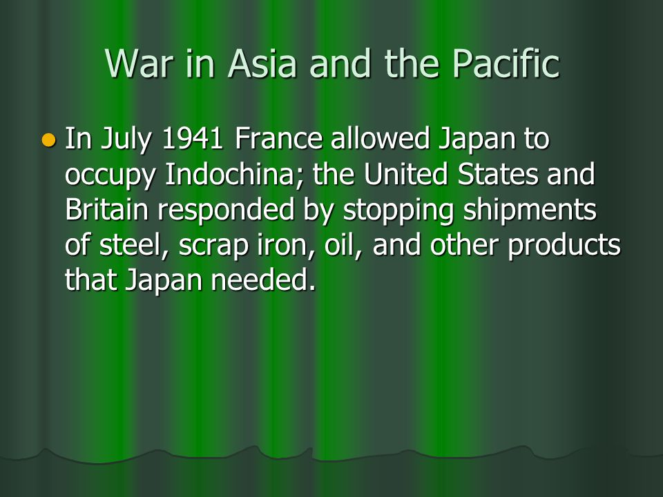 War in Asia and the Pacific In July 1941 France allowed Japan to occupy Indochina; the United States and Britain responded by stopping shipments of steel, scrap iron, oil, and other products that Japan needed.