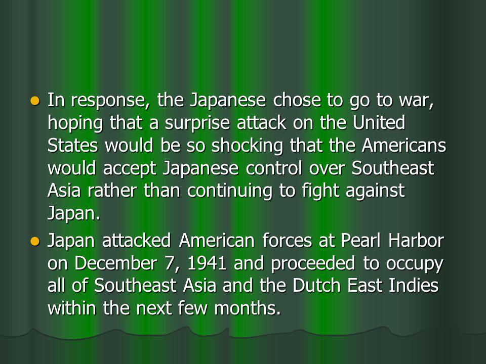 In response, the Japanese chose to go to war, hoping that a surprise attack on the United States would be so shocking that the Americans would accept Japanese control over Southeast Asia rather than continuing to fight against Japan.
