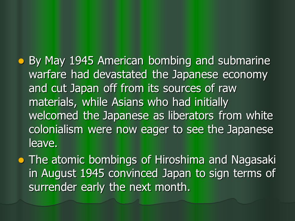 By May 1945 American bombing and submarine warfare had devastated the Japanese economy and cut Japan off from its sources of raw materials, while Asians who had initially welcomed the Japanese as liberators from white colonialism were now eager to see the Japanese leave.