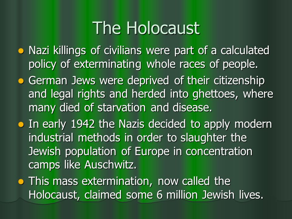 The Holocaust Nazi killings of civilians were part of a calculated policy of exterminating whole races of people.