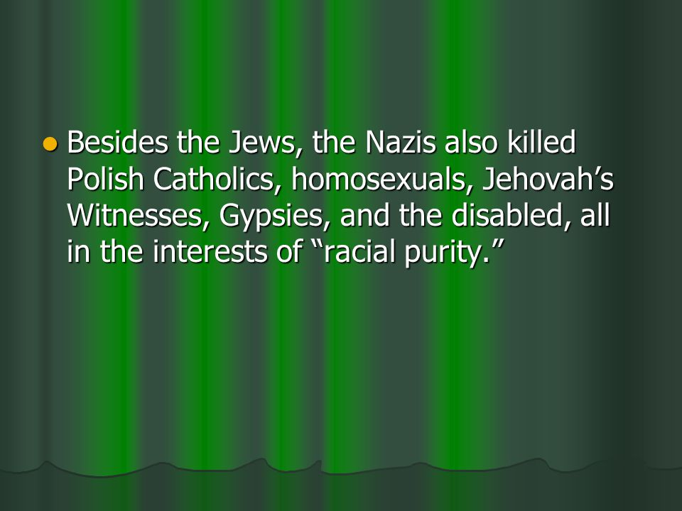 Besides the Jews, the Nazis also killed Polish Catholics, homosexuals, Jehovahs Witnesses, Gypsies, and the disabled, all in the interests of racial purity.