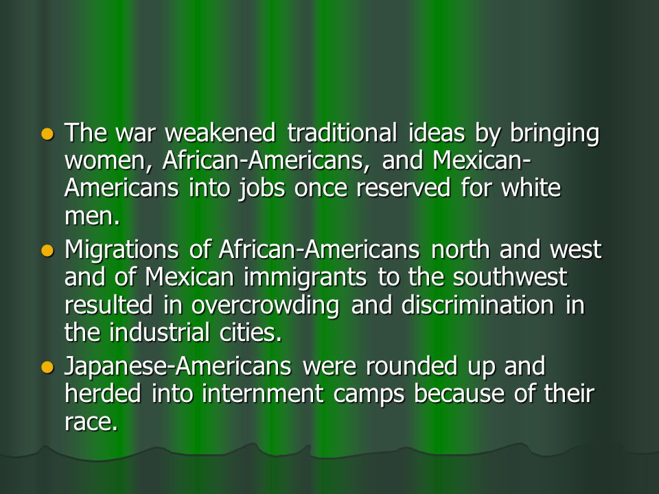 The war weakened traditional ideas by bringing women, African-Americans, and Mexican- Americans into jobs once reserved for white men.
