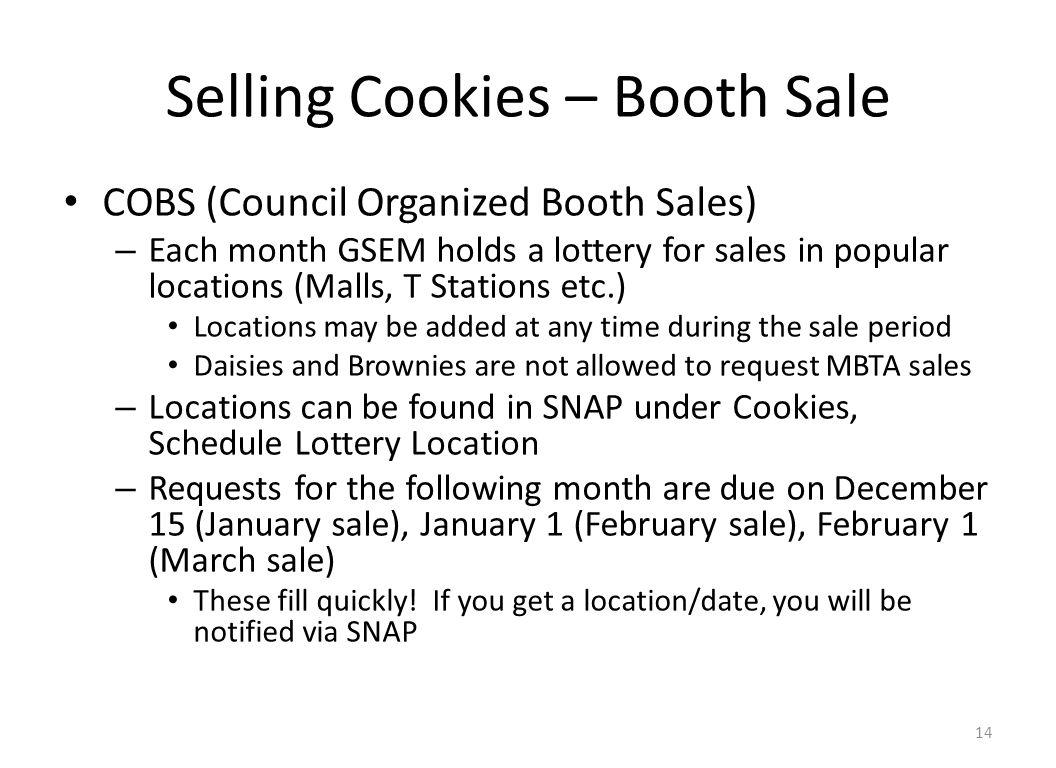 Selling Cookies – Booth Sale COBS (Council Organized Booth Sales) – Each month GSEM holds a lottery for sales in popular locations (Malls, T Stations etc.) Locations may be added at any time during the sale period Daisies and Brownies are not allowed to request MBTA sales – Locations can be found in SNAP under Cookies, Schedule Lottery Location – Requests for the following month are due on December 15 (January sale), January 1 (February sale), February 1 (March sale) These fill quickly.