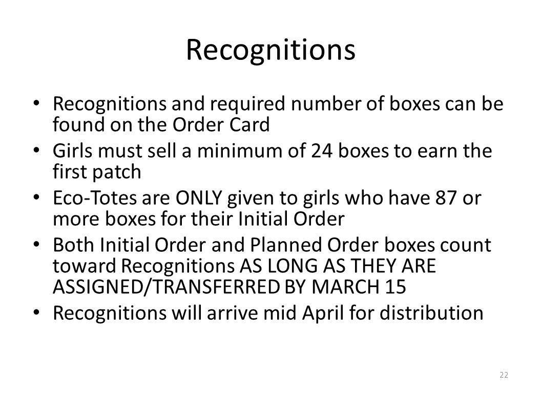 Recognitions Recognitions and required number of boxes can be found on the Order Card Girls must sell a minimum of 24 boxes to earn the first patch Eco-Totes are ONLY given to girls who have 87 or more boxes for their Initial Order Both Initial Order and Planned Order boxes count toward Recognitions AS LONG AS THEY ARE ASSIGNED/TRANSFERRED BY MARCH 15 Recognitions will arrive mid April for distribution 22