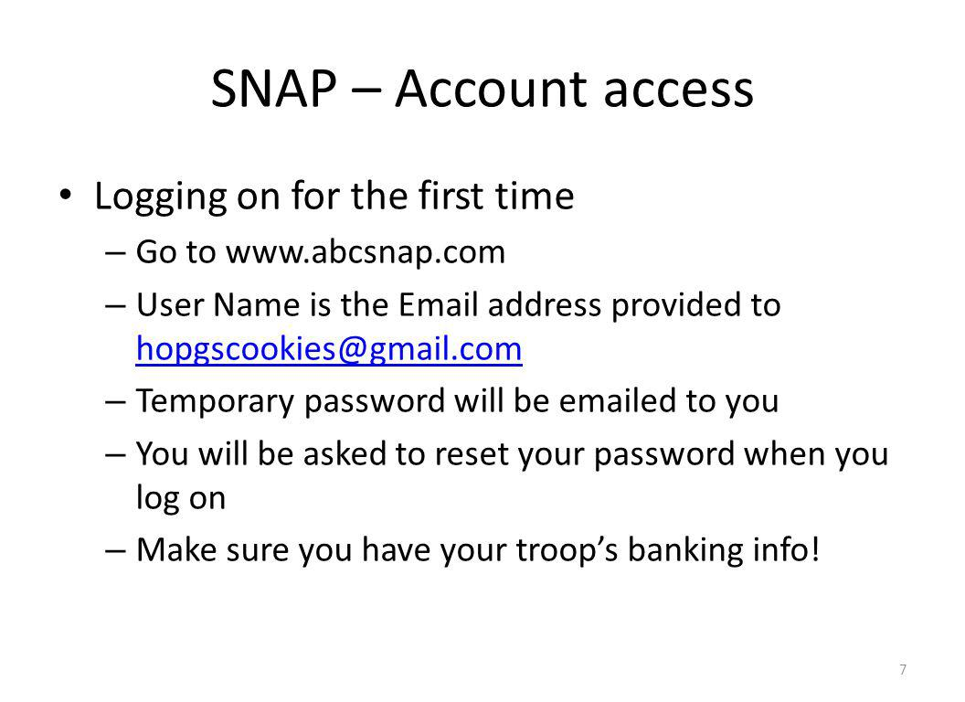 SNAP – Account access Logging on for the first time – Go to www.abcsnap.com – User Name is the Email address provided to hopgscookies@gmail.com hopgscookies@gmail.com – Temporary password will be emailed to you – You will be asked to reset your password when you log on – Make sure you have your troops banking info.