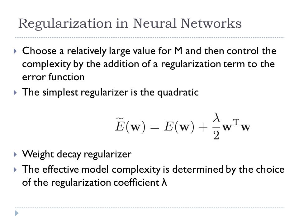 Regularization in Neural Networks Choose a relatively large value for M and then control the complexity by the addition of a regularization term to th