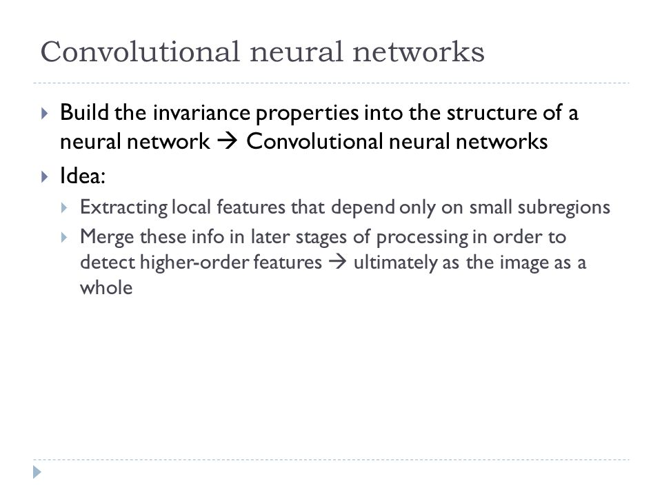 Convolutional neural networks Build the invariance properties into the structure of a neural network Convolutional neural networks Idea: Extracting lo