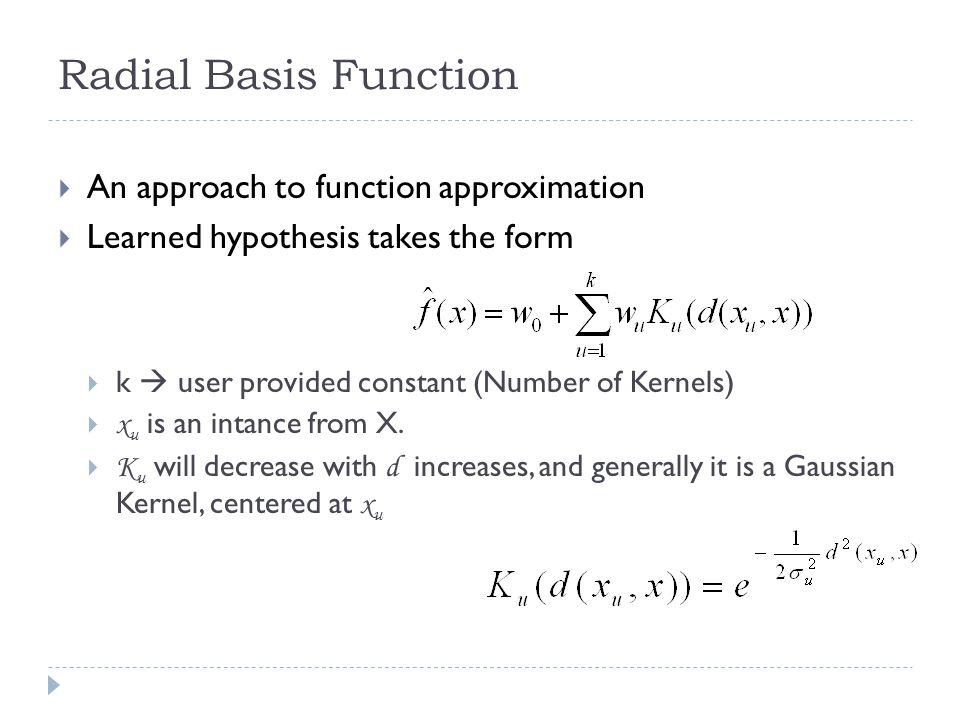 Radial Basis Function An approach to function approximation Learned hypothesis takes the form k user provided constant (Number of Kernels) x u is an i