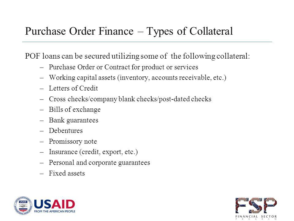 Purchase Order Finance – Types of Collateral POF loans can be secured utilizing some of the following collateral: –Purchase Order or Contract for product or services –Working capital assets (inventory, accounts receivable, etc.) –Letters of Credit –Cross checks/company blank checks/post-dated checks –Bills of exchange –Bank guarantees –Debentures –Promissory note –Insurance (credit, export, etc.) –Personal and corporate guarantees –Fixed assets