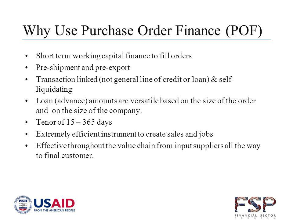 Why Use Purchase Order Finance (POF) Short term working capital finance to fill orders Pre-shipment and pre-export Transaction linked (not general lin