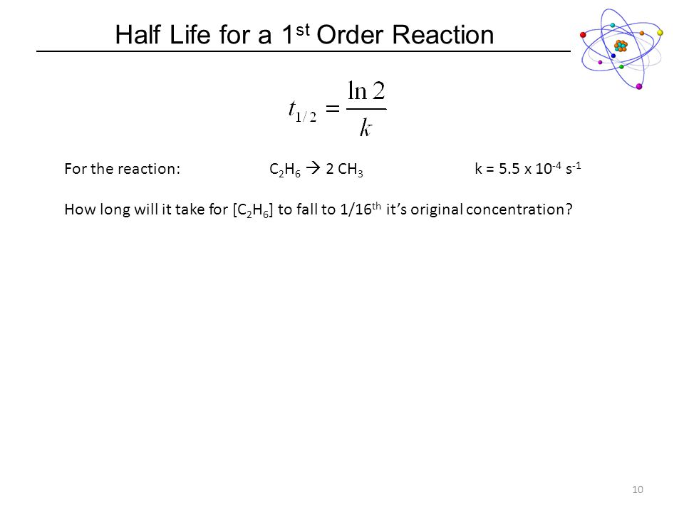 Half Life for a 1 st Order Reaction 10 For the reaction:C 2 H 6 2 CH 3 k = 5.5 x 10 -4 s -1 How long will it take for [C 2 H 6 ] to fall to 1/16 th its original concentration