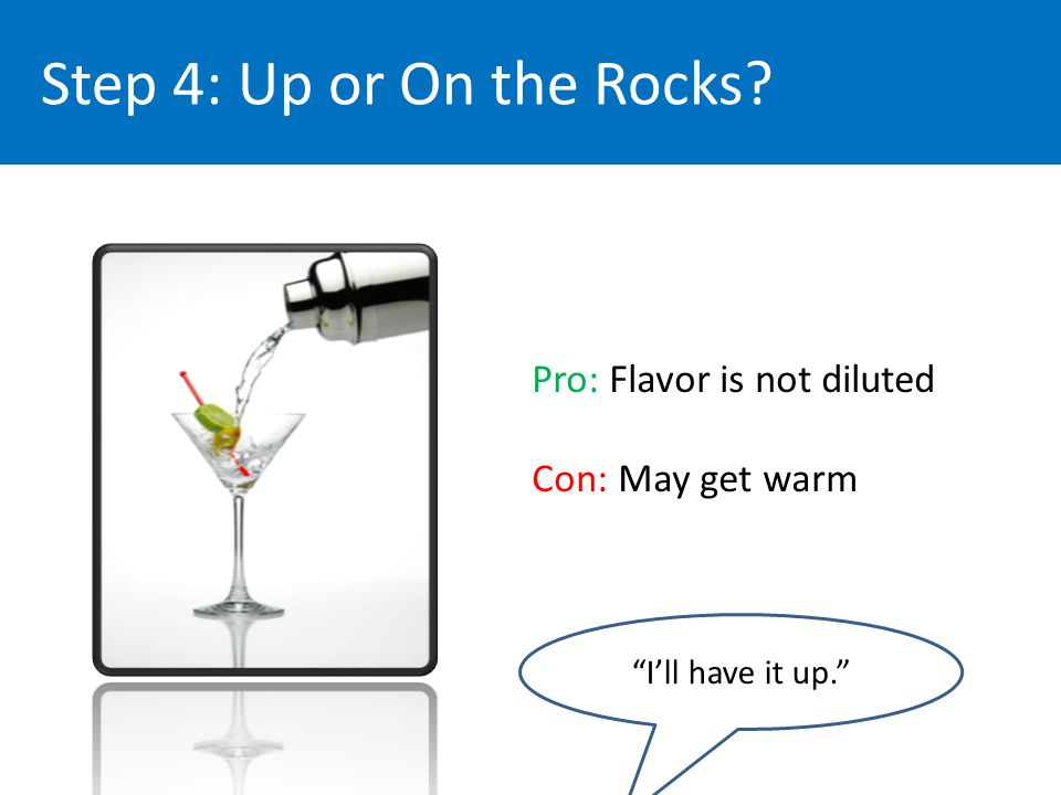 Step 4: Up or On the Rocks Pro: Flavor is not diluted Con: May get warm Ill have it up.