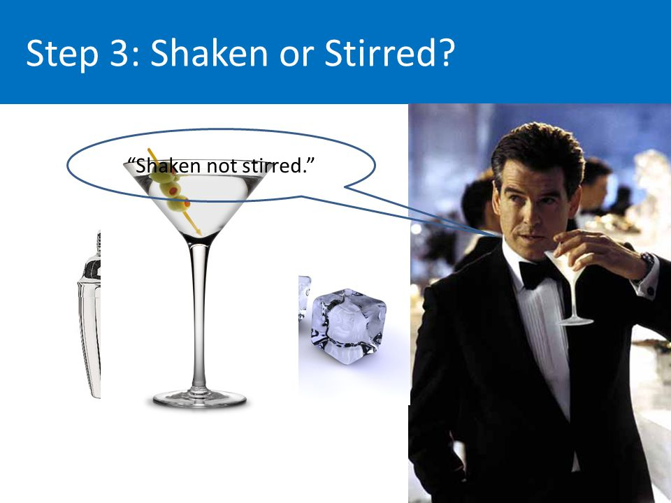 Step 3: Shaken or Stirred Shaken not stirred.