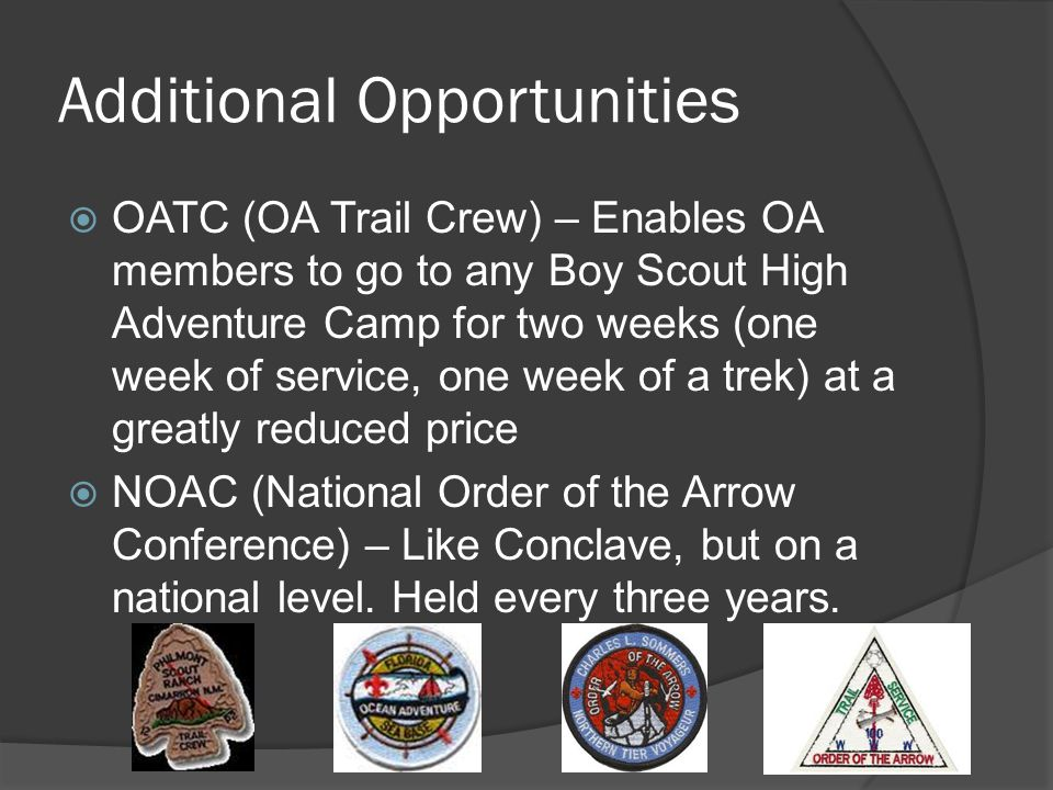 Additional Opportunities OATC (OA Trail Crew) – Enables OA members to go to any Boy Scout High Adventure Camp for two weeks (one week of service, one