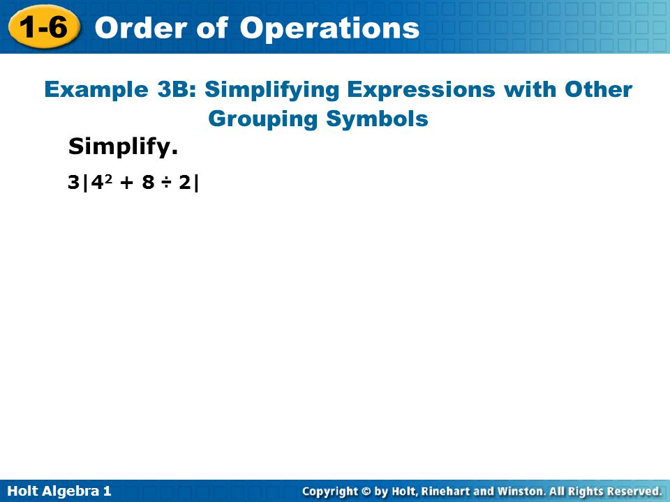 Holt Algebra 1 1-6 Order of Operations Example 3B: Simplifying Expressions with Other Grouping Symbols Simplify. 3|4 2 + 8 ÷ 2|