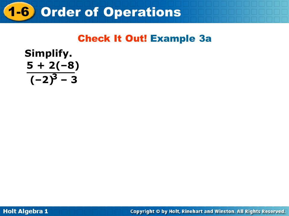 Holt Algebra 1 1-6 Order of Operations Check It Out! Example 3a Simplify. 5 + 2(–8) (–2) – 3 3