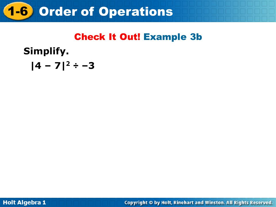 Holt Algebra 1 1-6 Order of Operations Check It Out! Example 3b Simplify. |4 – 7| 2 ÷ –3