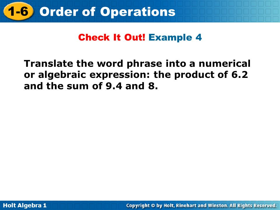 Holt Algebra 1 1-6 Order of Operations Check It Out! Example 4 Translate the word phrase into a numerical or algebraic expression: the product of 6.2