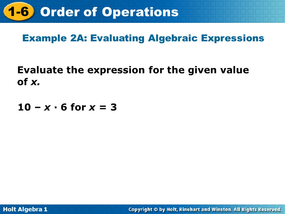 Holt Algebra 1 1-6 Order of Operations Example 2A: Evaluating Algebraic Expressions Evaluate the expression for the given value of x. 10 – x · 6 for x