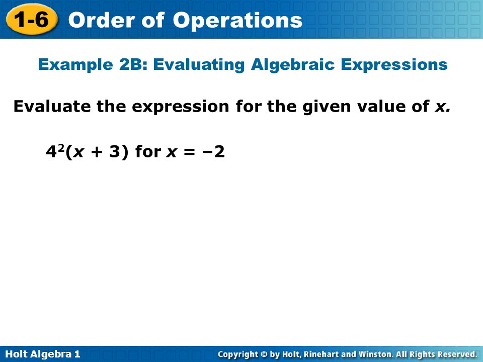 Holt Algebra 1 1-6 Order of Operations Evaluate the expression for the given value of x. 4 2 (x + 3) for x = –2 Example 2B: Evaluating Algebraic Expre