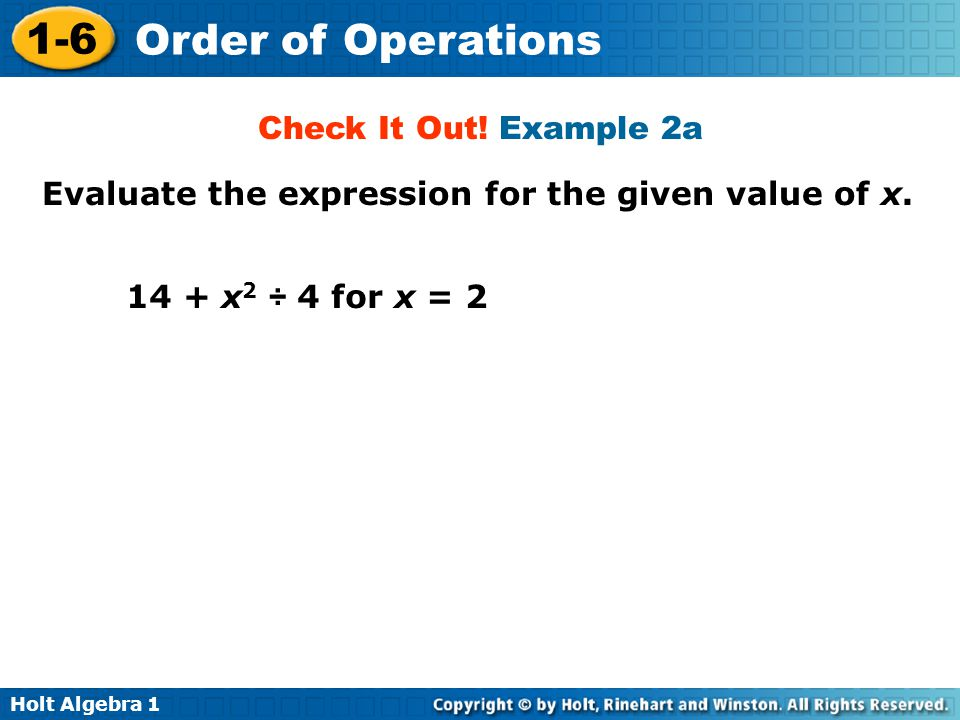 Holt Algebra 1 1-6 Order of Operations Evaluate the expression for the given value of x. 14 + x 2 ÷ 4 for x = 2 Check It Out! Example 2a