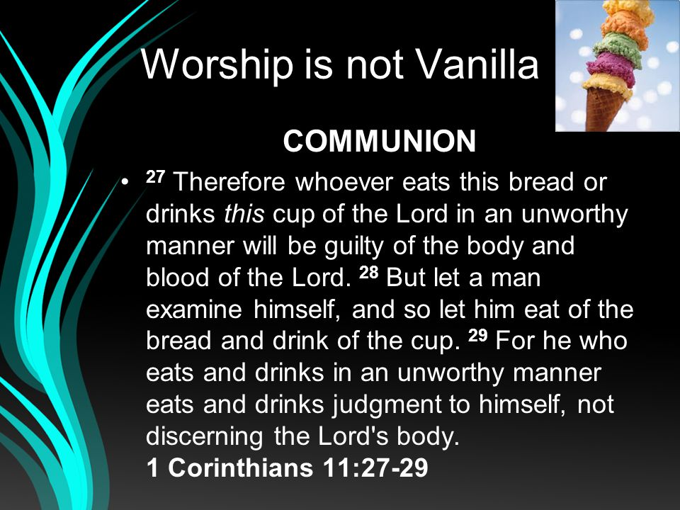 Worship is not Vanilla COMMUNION 27 Therefore whoever eats this bread or drinks this cup of the Lord in an unworthy manner will be guilty of the body and blood of the Lord.