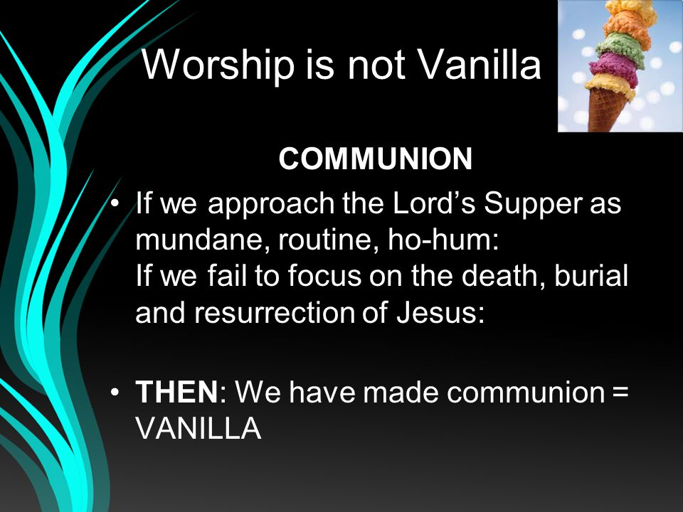 Worship is not Vanilla COMMUNION If we approach the Lords Supper as mundane, routine, ho-hum: If we fail to focus on the death, burial and resurrection of Jesus: THEN: We have made communion = VANILLA