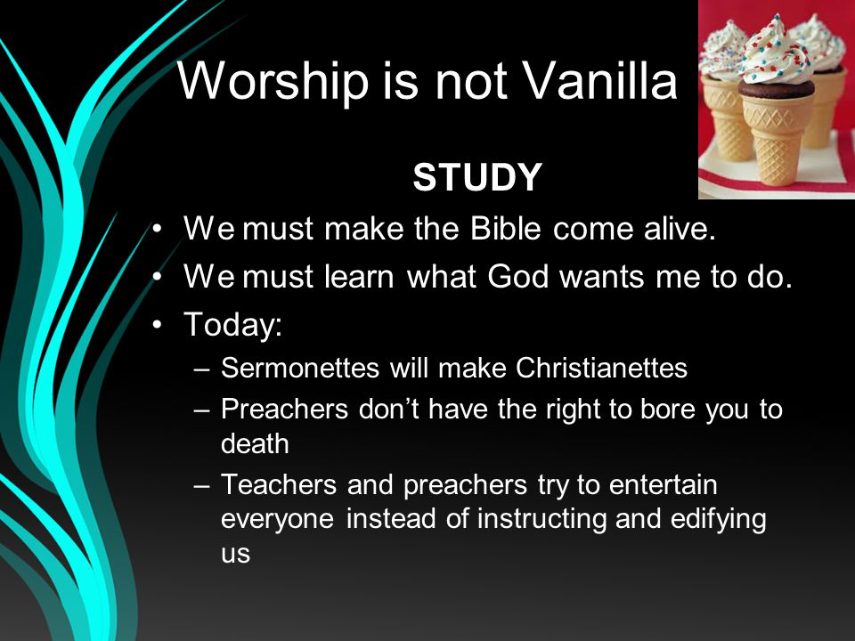Worship is not Vanilla STUDY We must make the Bible come alive.