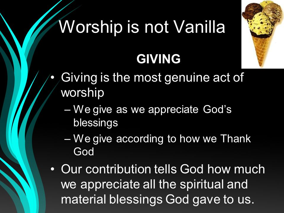 Worship is not Vanilla GIVING Giving is the most genuine act of worship –We give as we appreciate Gods blessings –We give according to how we Thank God Our contribution tells God how much we appreciate all the spiritual and material blessings God gave to us.