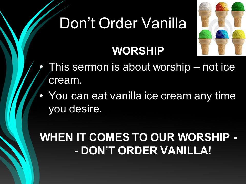 Dont Order Vanilla WORSHIP This sermon is about worship – not ice cream.
