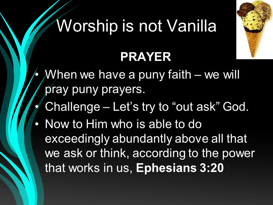 Worship is not Vanilla PRAYER We must pray in faith.