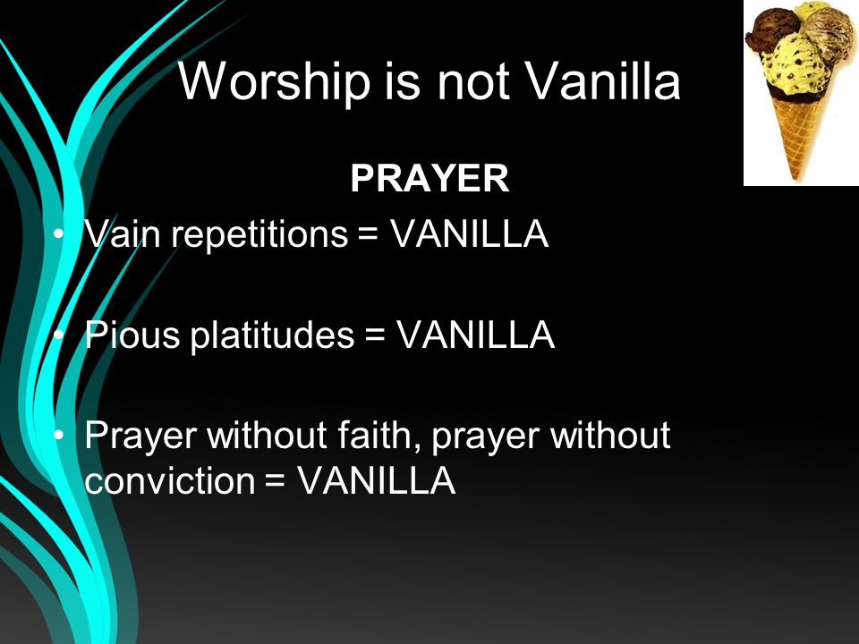 Worship is not Vanilla PRAYER Vain repetitions = VANILLA Pious platitudes = VANILLA Prayer without faith, prayer without conviction = VANILLA