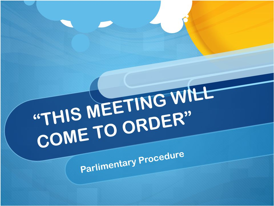 THIS MEETING WILL COME TO ORDER Parlimentary Procedure